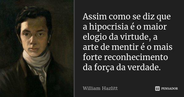 Assim como se diz que a hipocrisia é o maior elogio da virtude, a arte de mentir é o mais forte reconhecimento da força da verdade.... Frase de William Hazlitt.