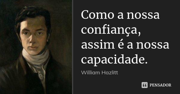 Como a nossa confiança, assim é a nossa capacidade.... Frase de William Hazlitt.