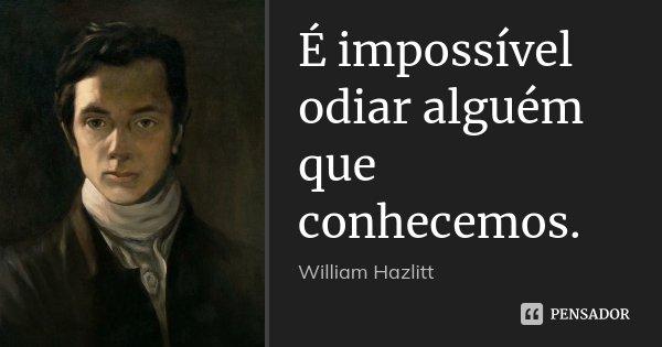 É impossível odiar alguém que conhecemos.... Frase de William Hazlitt.