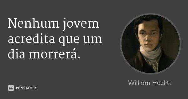 Nenhum jovem acredita que um dia morrerá.... Frase de William Hazlitt.