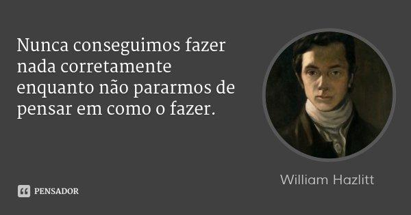 Nunca conseguimos fazer nada corretamente enquanto não pararmos de pensar em como o fazer.... Frase de William Hazlitt.