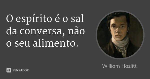 O espírito é o sal da conversa, não o seu alimento.... Frase de William Hazlitt.