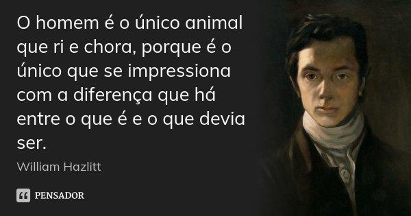 O homem é o único animal que ri e chora, porque é o único que se impressiona com a diferença que há entre o que é e o que devia ser.... Frase de William Hazlitt.