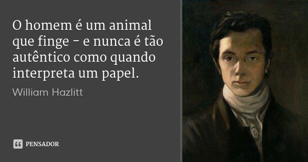 O homem é um animal que finge - e nunca é tão autêntico como quando interpreta um papel.... Frase de William Hazlitt.