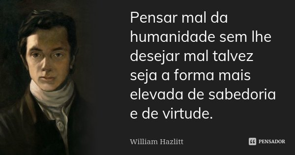 Pensar mal da humanidade sem lhe desejar mal talvez seja a forma mais elevada de sabedoria e de virtude.... Frase de William Hazlitt.