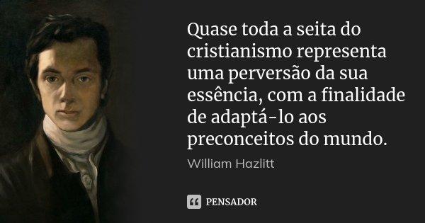 Quase toda a seita do cristianismo representa uma perversão da sua essência, com a finalidade de adaptá-lo aos preconceitos do mundo.... Frase de William Hazlitt.