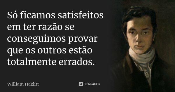 Só ficamos satisfeitos em ter razão se conseguimos provar que os outros estão totalmente errados.... Frase de William Hazlitt.