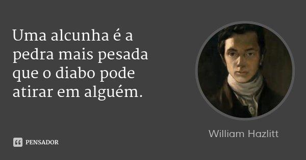 Uma alcunha é a pedra mais pesada que o diabo pode atirar em alguém.... Frase de William Hazlitt.