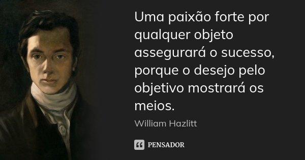 Uma paixão forte por qualquer objeto assegurará o sucesso, porque o desejo pelo objetivo mostrará os meios.... Frase de William Hazlitt.