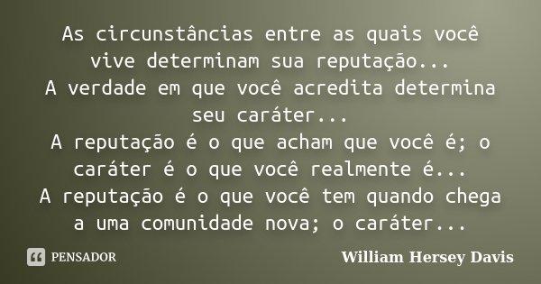 As circunstâncias entre as quais você vive determinam sua reputação... A verdade em que você acredita determina seu caráter... A reputação é o que acham que voc... Frase de William Hersey Davis.