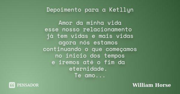 Depoimento para a Ketllyn Amor da minha vida esse nosso relacionamento já tem vidas e mais vidas agora nós estamos continuando o que começamos no inicio dos tem... Frase de William Horse.
