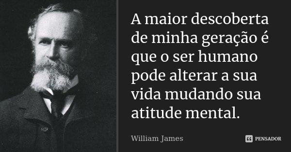 A maior descoberta de minha geração é que o ser humano pode alterar a sua vida mudando sua atitude mental.... Frase de William James.