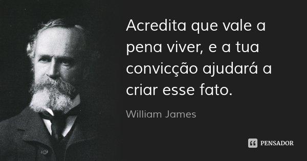 Acredita que vale a pena viver, e a tua convicção ajudará a criar esse fato.... Frase de William James.
