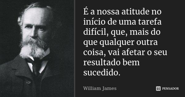 É a nossa atitude no início de uma tarefa difícil, que, mais do que qualquer outra coisa, vai afetar o seu resultado bem sucedido.... Frase de William James.