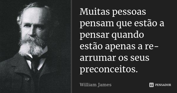 Muitas pessoas pensam que estão a pensar quando estão apenas a re-arrumar os seus preconceitos.... Frase de William James.