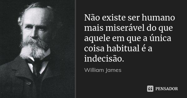 Não existe ser humano mais miserável do que aquele em que a única coisa habitual é a indecisão.... Frase de William James.