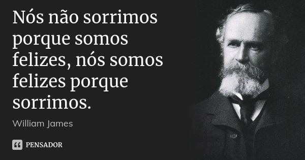 Nós não sorrimos porque somos felizes, nós somos felizes porque sorrimos.... Frase de William James.