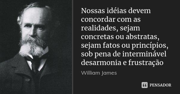 Nossas idéias devem concordar com as realidades, sejam concretas ou abstratas, sejam fatos ou princípios, sob pena de interminável desarmonia e frustração... Frase de William James.