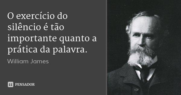 O exercício do silêncio é tão importante quanto a prática da palavra.... Frase de William James.