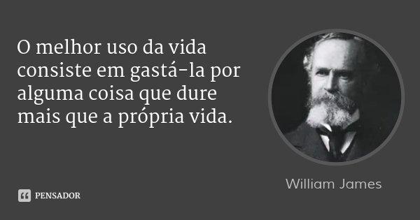 O melhor uso da vida consiste em gastá-la por alguma coisa que dure mais que a própria vida.... Frase de William James.