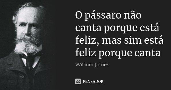O pássaro não canta porque está feliz, mas sim está feliz porque canta... Frase de William James.