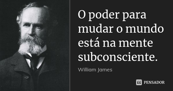 O poder para mudar o mundo está na mente subconsciente.... Frase de William James.