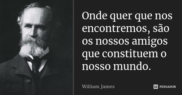 Onde quer que nos encontremos, são os nossos amigos que constituem o nosso mundo.... Frase de William James.