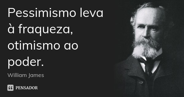 Pessimismo leva à fraqueza, otimismo ao poder.... Frase de William James.