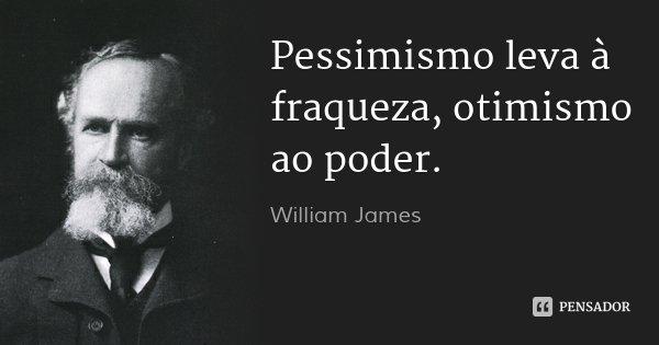 Pessimismo leva à fraqueza, otimismo ao poder.... Frase de William James.
