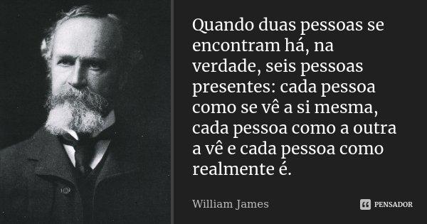 Quando duas pessoas se encontram há, na verdade, seis pessoas presentes: cada pessoa como se vê a si mesma, cada pessoa como a outra a vê e cada pessoa como rea... Frase de William James.
