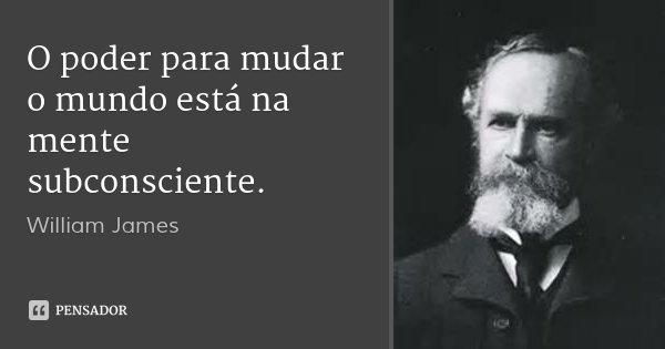 O poder para mudar o mundo está na mente subconsciente.... Frase de William James.