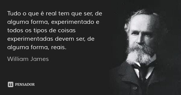 Tudo o que é real tem que ser, de alguma forma, experimentado e todos os tipos de coisas experimentadas devem ser, de alguma forma, reais.... Frase de William James.