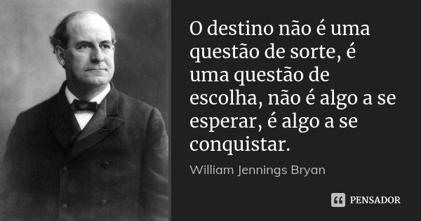 O destino não é uma questão de sorte, é uma questão de escolha, não é algo a se esperar, é algo a se conquistar.... Frase de William Jennings Bryan.