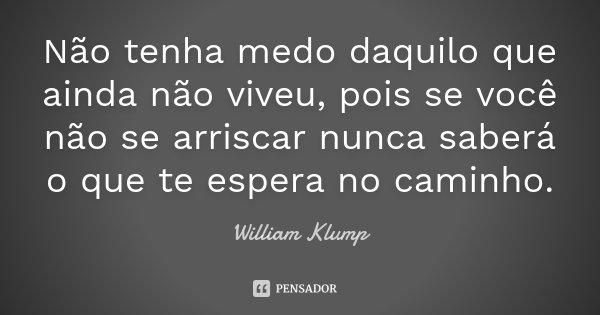 Não tenha medo daquilo que ainda não viveu, pois se você não se arriscar nunca saberá o que te espera no caminho.... Frase de William Klump.