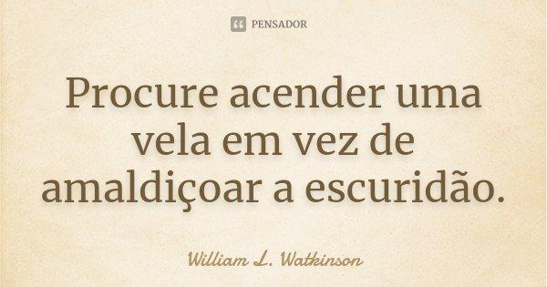 Procure acender uma vela em vez de amaldiçoar a escuridão.... Frase de William L. Watkinson.