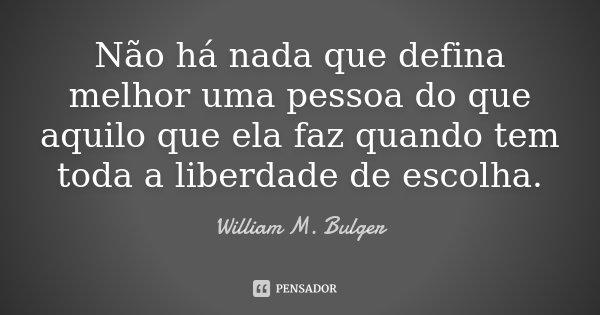 Não há nada que defina melhor uma pessoa do que aquilo que ela faz quando tem toda a liberdade de escolha.... Frase de William M. Bulger.