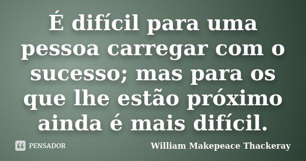 É difícil para uma pessoa carregar com o sucesso; mas para os que lhe estão próximo ainda é mais difícil.... Frase de William Makepeace Thackeray.