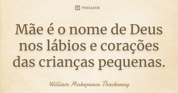 Mãe é o nome de Deus nos lábios e corações das crianças pequenas.... Frase de William Makepeace Thackeray.