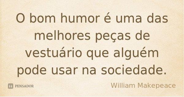 O bom humor é uma das melhores peças de vestuário que alguém pode usar na sociedade.... Frase de William Makepeace.