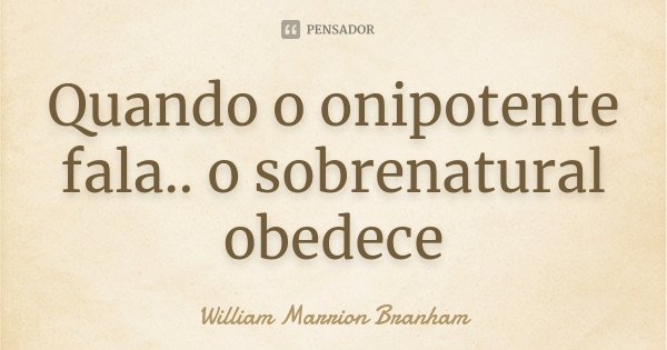 Quando o onipotente fala.. o sobrenatural obedece... Frase de William Marrion Branham.