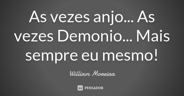 As vezes anjo... As vezes Demonio... Mais sempre eu mesmo!... Frase de William Moreira.