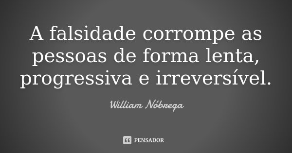 A falsidade corrompe as pessoas de forma lenta, progressiva e irreversível.... Frase de William Nóbrega.