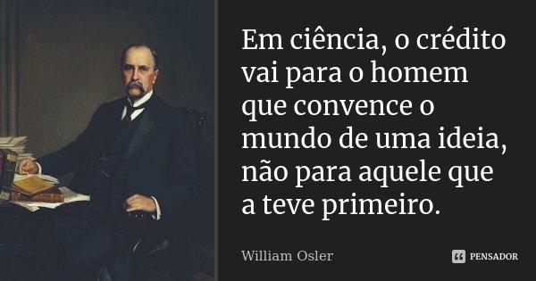 Em ciência, o crédito vai para o homem que convence o mundo de uma idéia, não para aquele que a teve primeiro.... Frase de William Osler.