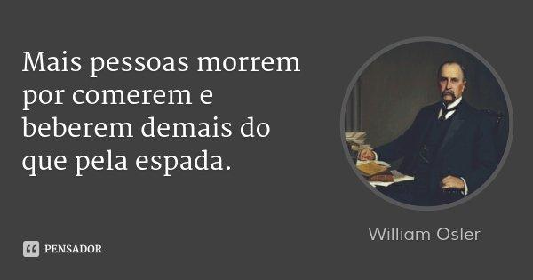 Mais pessoas morrem por comerem e beberem demais do que pela espada.... Frase de William Osler.