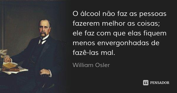 O álcool não faz as pessoas fazerem melhor as coisas; ele faz com que elas fiquem menos envergonhadas de fazê-las mal.... Frase de William Osler.