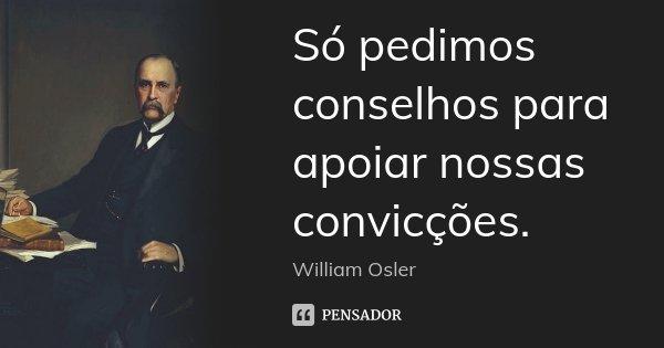 Só pedimos conselhos para apoiar nossas convicções.... Frase de William Osler.