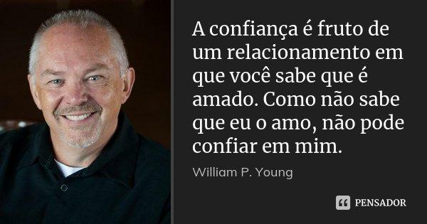 A confiança é fruto de um relacionamento em que você sabe que é amado. Como não sabe que eu o amo, não pode confiar em mim.... Frase de William P. Young.