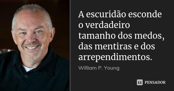 A escuridão esconde o verdadeiro tamanho dos medos, das mentiras e dos arrependimentos.... Frase de William P. Young.