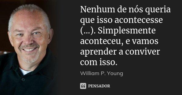 Nenhum de nós queria que isso acontecesse (...). Simplesmente aconteceu, e vamos aprender a conviver com isso.... Frase de William P. Young.