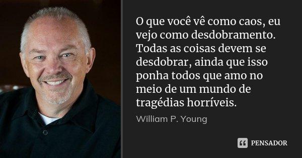 O que você vê como caos, eu vejo como desdobramento. Todas as coisas devem se desdobrar, ainda que isso ponha todos que amo no meio de um mundo de tragédias hor... Frase de William P. Young.